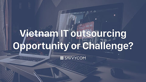 IT Outsourcing to Vietnam in 2019, Opportunity or Challenge?